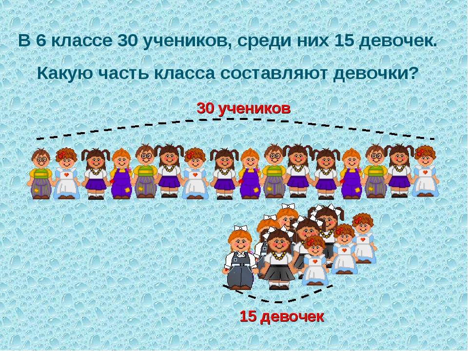 В 6 классе 30 учеников, среди них 15 девочек. Какую часть класса составляют д...