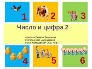 Число и цифра 2 1 2 3 5 6 4 Королько Татьяна Яковлевна Учитель начальных кла