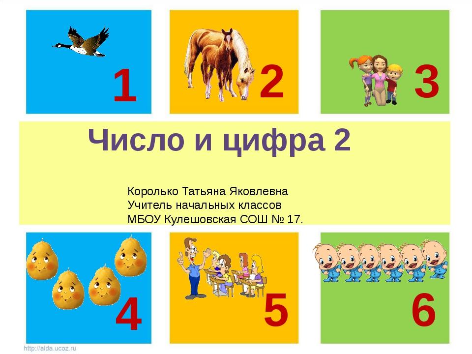 Число и цифра 2 1 2 3 5 6 4 Королько Татьяна Яковлевна Учитель начальных кла...