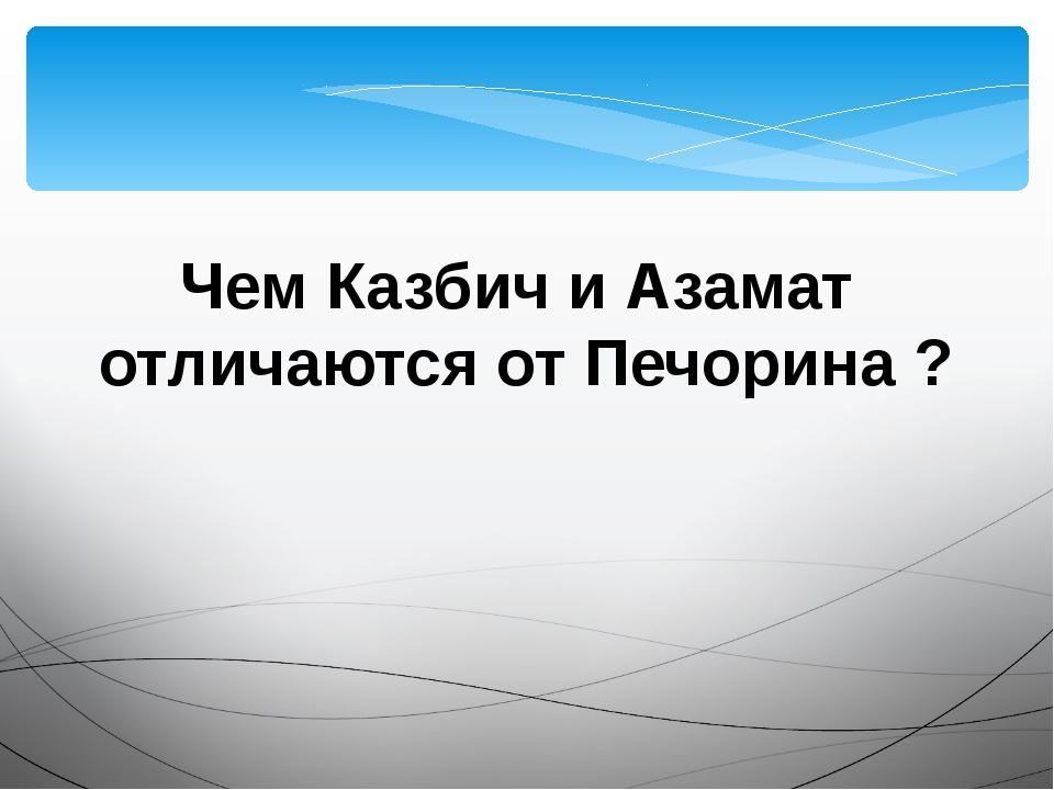 Чем Казбич и Азамат отличаются от Печорина ?