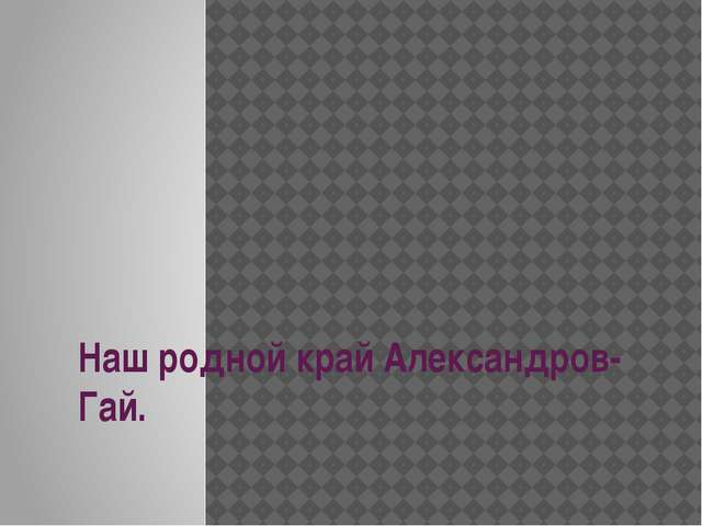 Наш родной край Александров-Гай.