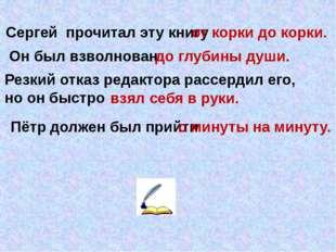 Сергей прочитал эту книгу Он был взволнован от корки до корки. до глубины душ