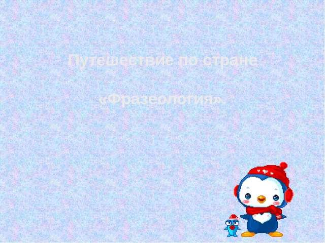 Путешествие по стране «Фразеология».