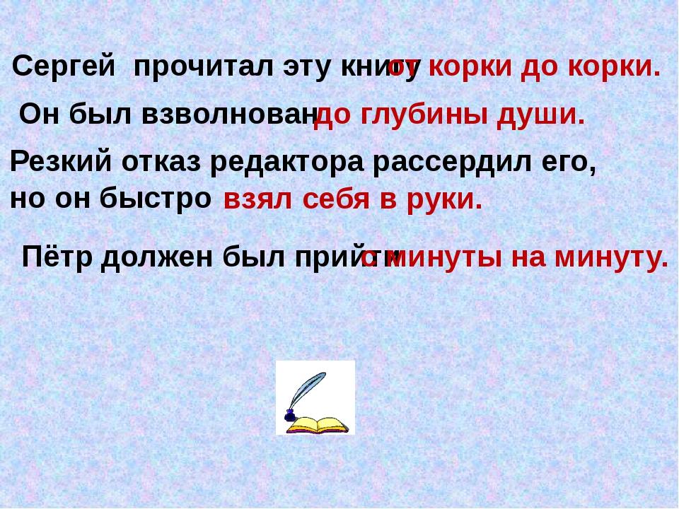 Сергей прочитал эту книгу Он был взволнован от корки до корки. до глубины душ...