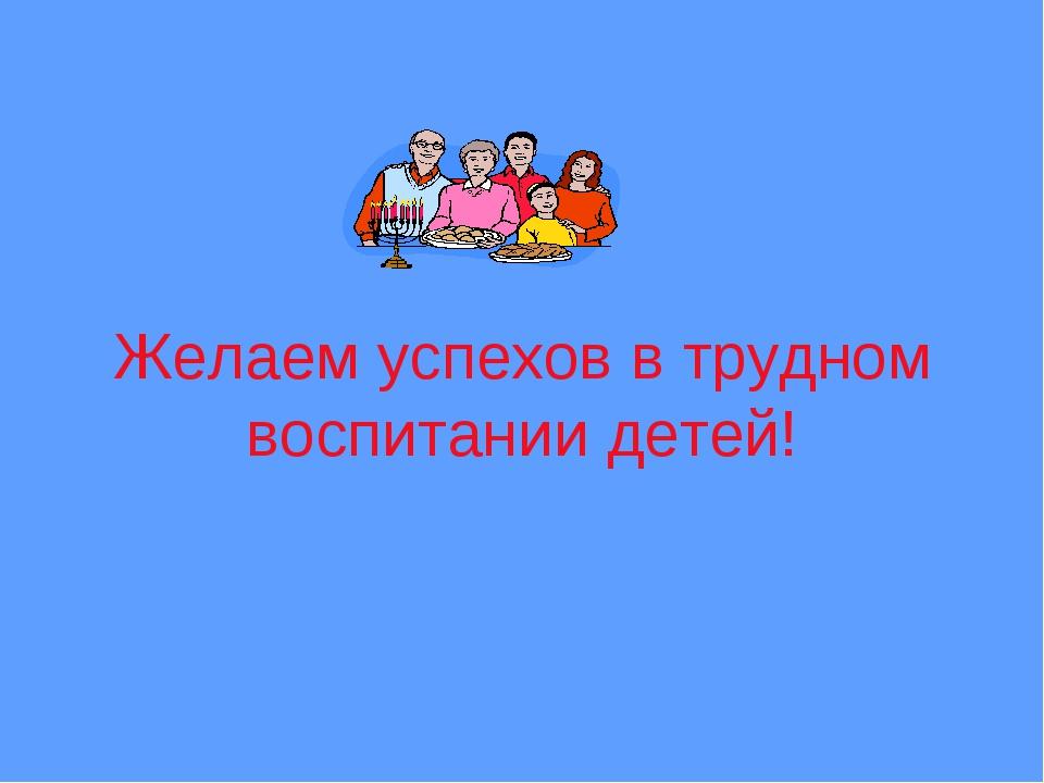 Желаем успехов в трудном воспитании детей!