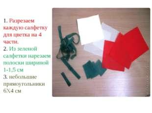 1. Разрезаем каждую салфетку для цветка на 4 части. 2. Из зеленой салфетки на
