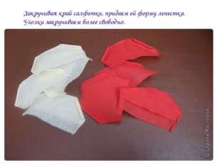 Закручивая край салфетки, придаем ей форму лепестка. Уголки закручиваем более