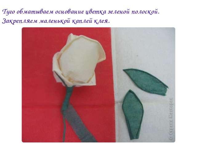 Туго обматываем основание цветка зеленой полоской. Закрепляем маленькой капле...