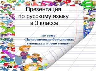 Презентация по русскому языку в 3 классе по теме «Правописание безударных гла