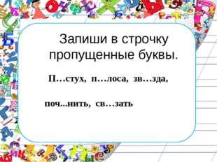 Запиши в строчку пропущенные буквы. П…стух, п…лоса, зв…зда,  поч...нить, св