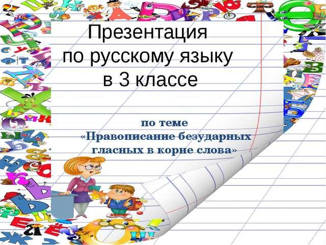 Презентация по русскому языку в 3 классе по теме «Правописание безударных гла...