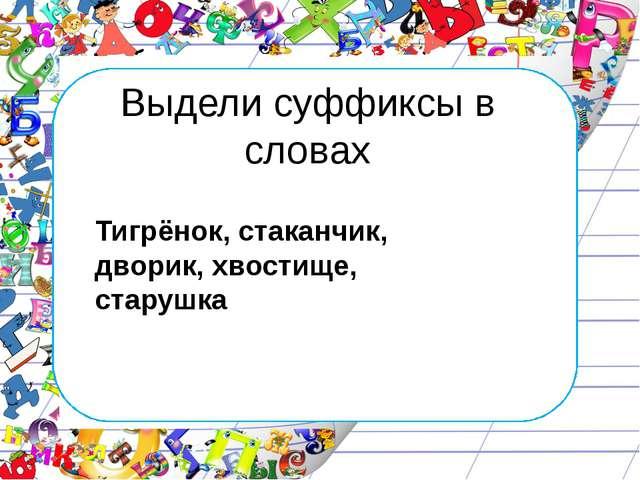 Выдели суффиксы в словах Тигрёнок, стаканчик, дворик, хвостище, старушка