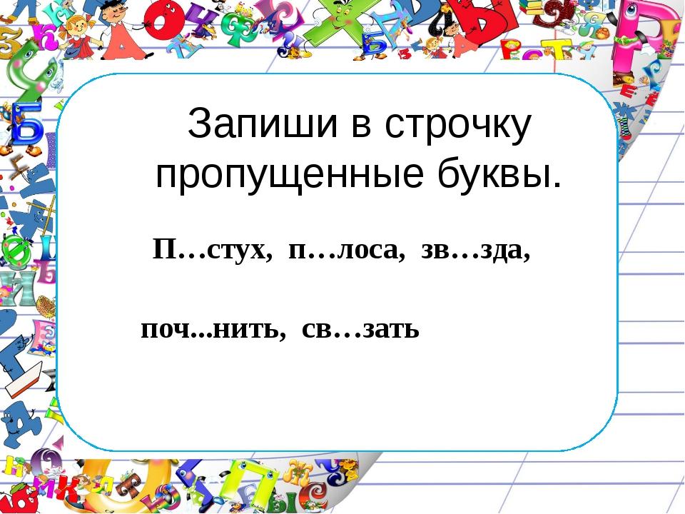 Запиши в строчку пропущенные буквы. П…стух, п…лоса, зв…зда,  поч...нить, св...