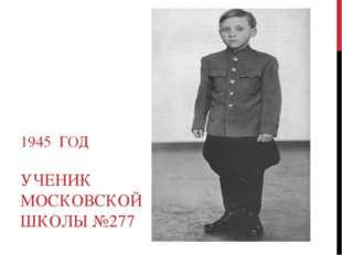 1945 ГОД УЧЕНИК МОСКОВСКОЙ ШКОЛЫ №277