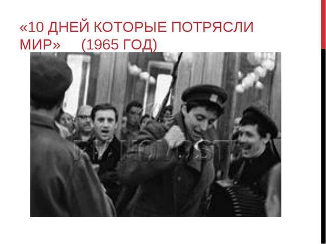 «10 ДНЕЙ КОТОРЫЕ ПОТРЯСЛИ МИР» (1965 ГОД)