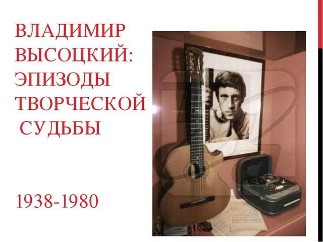 ВЛАДИМИР ВЫСОЦКИЙ: ЭПИЗОДЫ ТВОРЧЕСКОЙ СУДЬБЫ 1938-1980