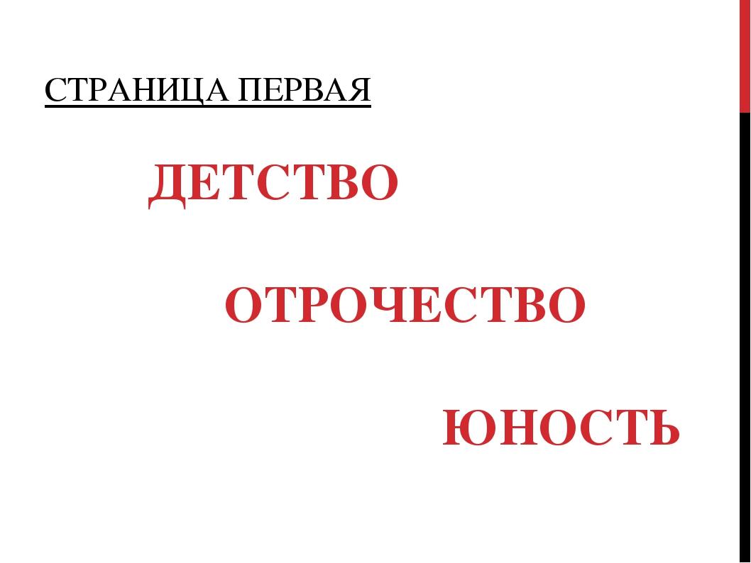 СТРАНИЦА ПЕРВАЯ ДЕТСТВО ОТРОЧЕСТВО ЮНОСТЬ