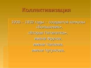 Коллективизация 1930 – 1932 годы – создаются колхозы «Большевик», «Вторая Пят