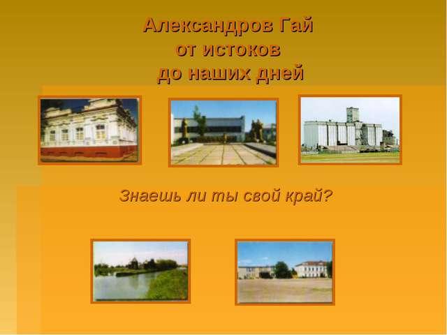 Александров Гай от истоков до наших дней Знаешь ли ты свой край?