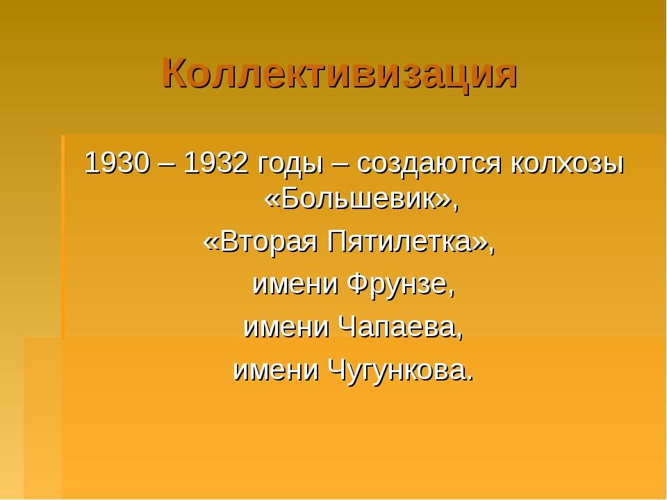 Коллективизация 1930 – 1932 годы – создаются колхозы «Большевик», «Вторая Пят...