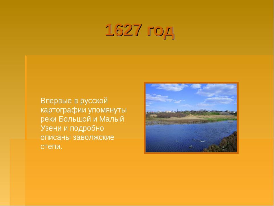 1627 год Впервые в русской картографии упомянуты реки Большой и Малый Узени и...