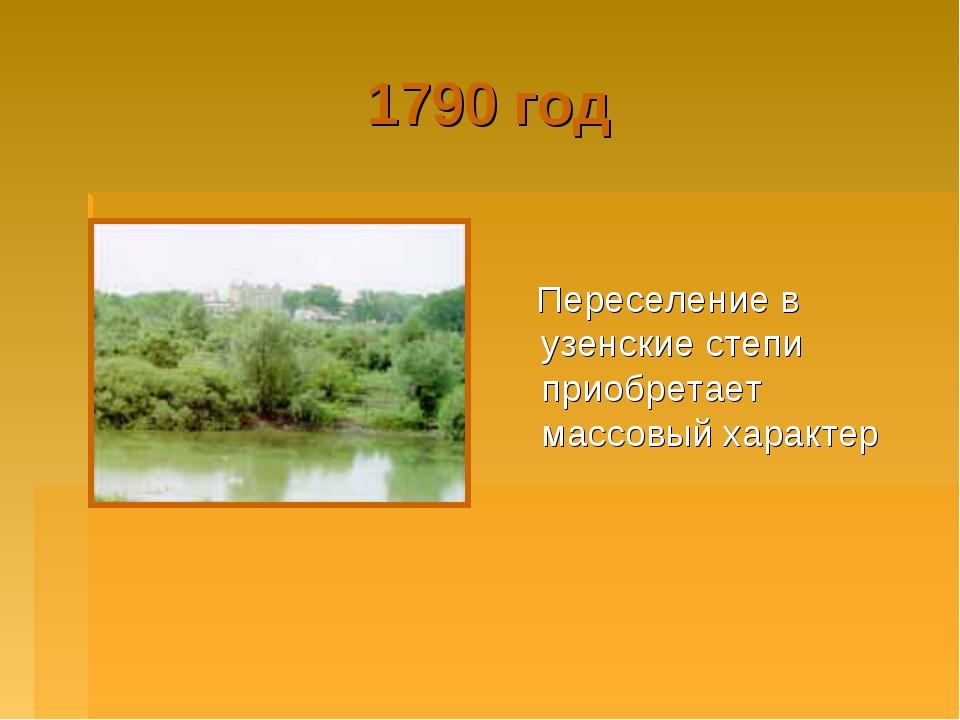 1790 год Переселение в узенские степи приобретает массовый характер