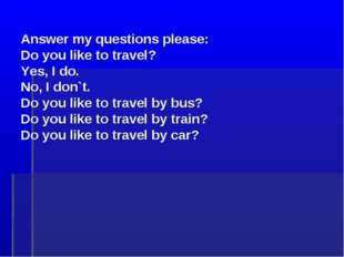 Answer my questions please: Do you like to travel? Yes, I do. No, I don`t. D