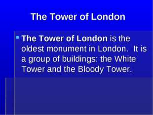 The Tower of London The Tower of London is the oldest monument in London. It