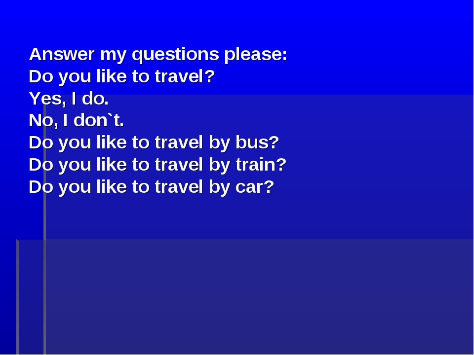 Answer my questions please: Do you like to travel? Yes, I do. No, I don`t. D...