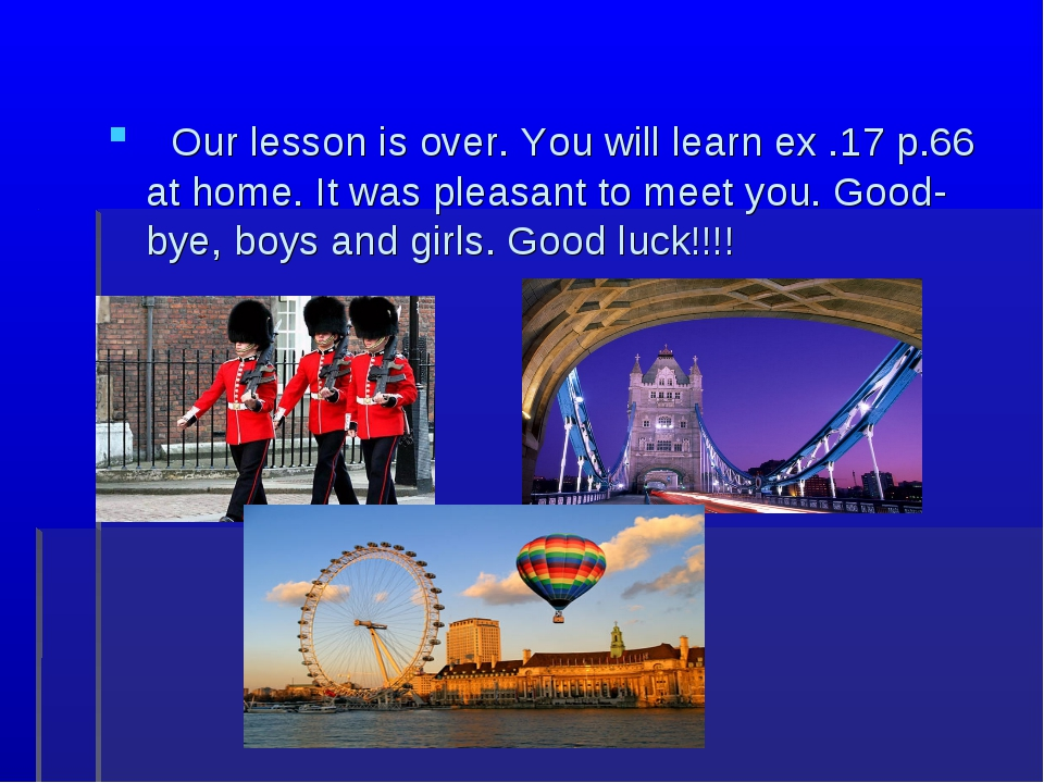 Our lesson is over. You will learn ex .17 p.66 at home. It was pleasant to m...