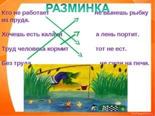 Кто не работает не вынешь рыбку из пруда. Хочешь есть калачи а лень портит. Т