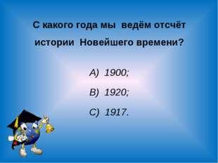 С какого года мы ведём отсчёт истории Новейшего времени? А) 1900; В) 1920; С)