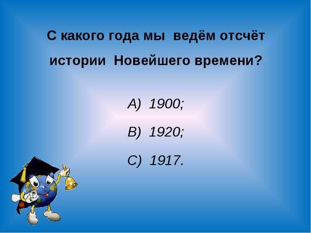 С какого года мы ведём отсчёт истории Новейшего времени? А) 1900; В) 1920; С)...