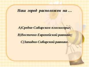 Наш город расположен на … А)Средне-Сибирском плоскогорье; В)Восточно-Европейс