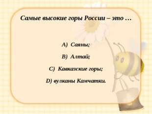 Самые высокие горы России – это … А) Саяны; В) Алтай; С) Кавказские горы; D)