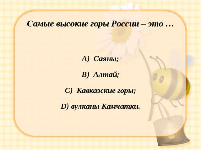 Самые высокие горы России – это … А) Саяны; В) Алтай; С) Кавказские горы; D)...