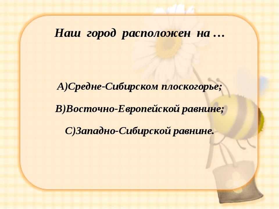 Наш город расположен на … А)Средне-Сибирском плоскогорье; В)Восточно-Европейс...