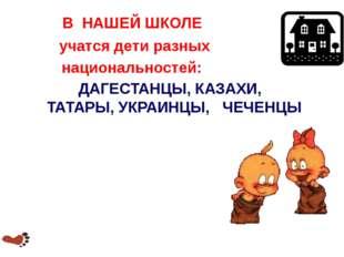 В НАШЕЙ ШКОЛЕ учатся дети разных национальностей: ДАГЕСТАНЦЫ, КАЗАХИ, ТАТАРЫ,