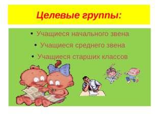 Целевые группы: Учащиеся начального звена Учащиеся среднего звена Учащиеся ст