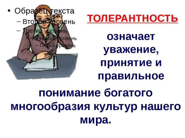 ТОЛЕРАНТНОСТЬ означает уважение, принятие и правильное понимание богатого мно...