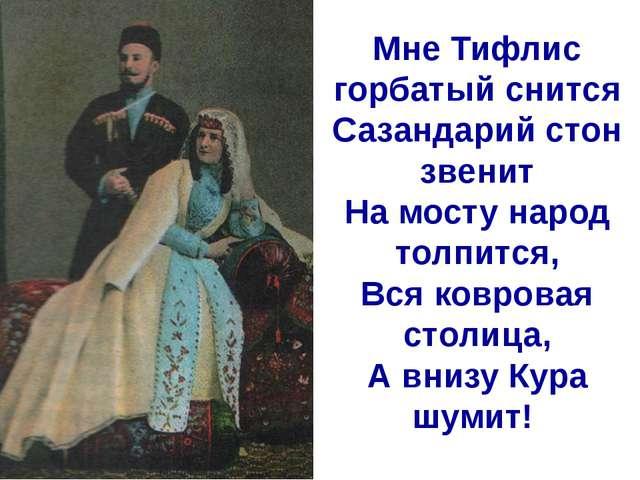 Мне Тифлис горбатый снится Сазандарий стон звенит На мосту народ толпится, Вс...