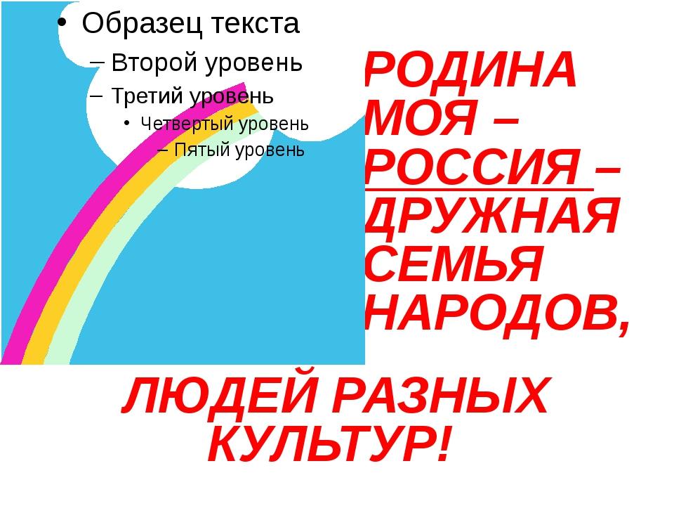 РОДИНА МОЯ – РОССИЯ – ДРУЖНАЯ СЕМЬЯ НАРОДОВ, ЛЮДЕЙ РАЗНЫХ КУЛЬТУР!