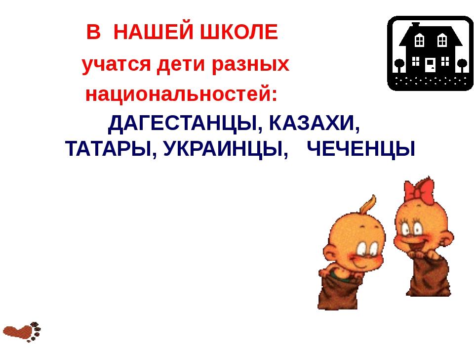 В НАШЕЙ ШКОЛЕ учатся дети разных национальностей: ДАГЕСТАНЦЫ, КАЗАХИ, ТАТАРЫ,...