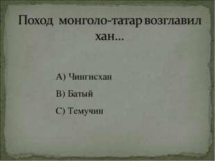 А) Чингисхан В) Батый С) Темучин