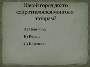 А) Новгород В) Рязань С) Козельск