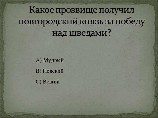 А) Мудрый В) Невский С) Вещий