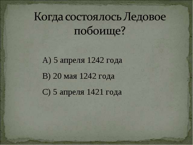 А) 5 апреля 1242 года В) 20 мая 1242 года С) 5 апреля 1421 года