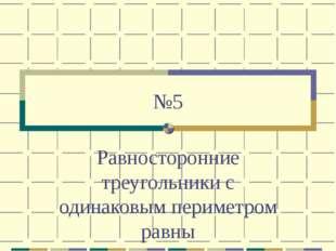 №5 Равносторонние треугольники с одинаковым периметром равны
