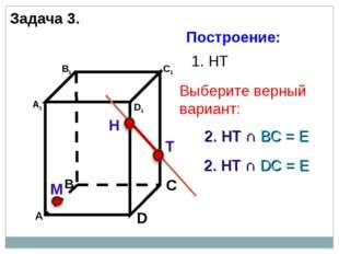Н Т М 1. НТ 2. НТ ∩ DС = Е 2. НТ ∩ BС = Е Задача 3. Построение: Выберите верн