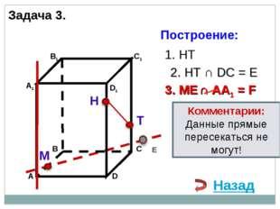 Н Т М 1. НТ 3. ME ∩ AA1 = F 2. НТ ∩ DС = E E Назад Комментарии: Данные прямые